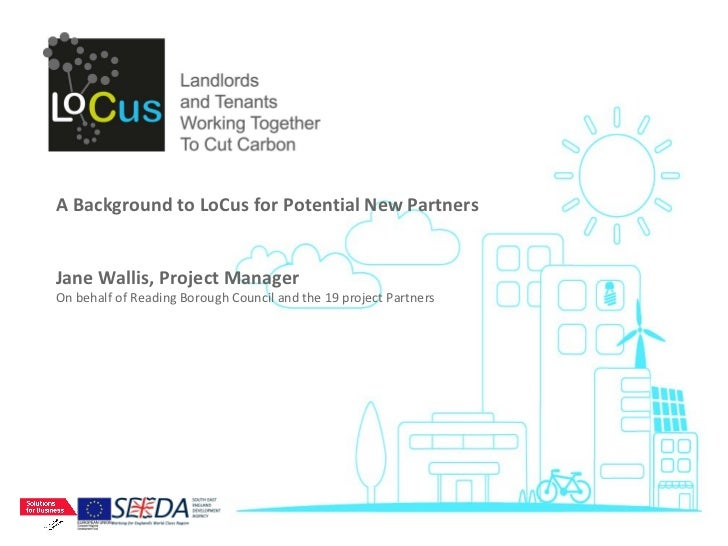 A Background to LoCus for Potential New Partners Jane Wallis, Project Manager On behalf of Reading Borough Council and the...