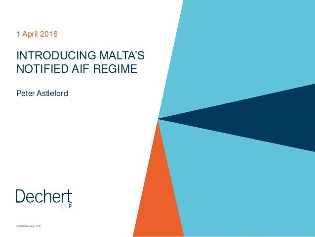 © 2016 Dechert LLP INTRODUCING MALTA'S NOTIFIED AIF REGIME Peter Astleford 1 April 2016