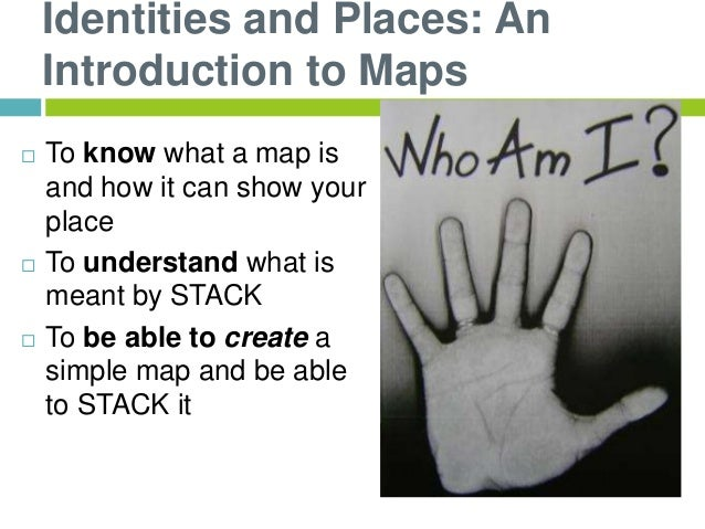Identities and Places: An Introduction to Maps  To know what a map is and how it can show your place  To understand what...