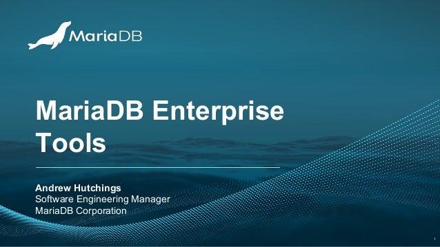 MariaDB Enterprise Tools Andrew Hutchings Software Engineering Manager MariaDB Corporation 1