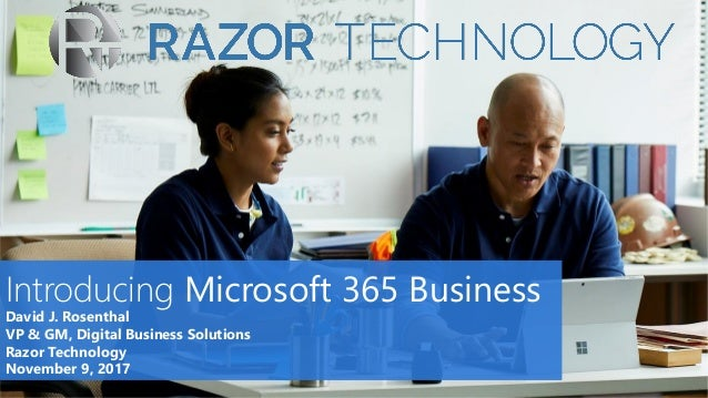 Introducing Microsoft 365 Business David J. Rosenthal VP & GM, Digital Business Solutions Razor Technology November 9, 2017