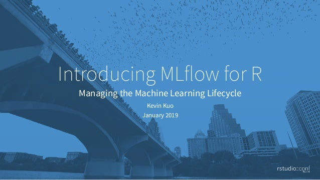 Introducing MLflow for R Managing the Machine Learning Lifecycle Kevin Kuo January 2019