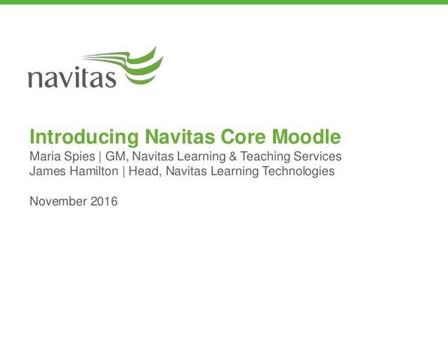 Introducing Navitas Core Moodle Maria Spies | GM, Navitas Learning & Teaching Services James Hamilton | Head, Navitas Lear...