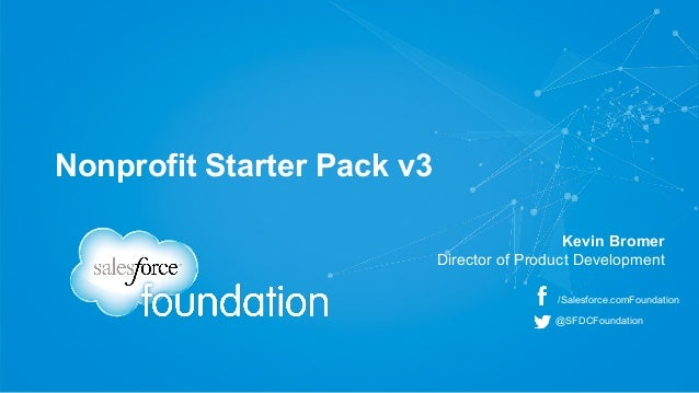 Nonprofit Starter Pack v3  Kevin Bromer  Director of Product Development  /Salesforce.comFoundation  @SFDCFoundation
