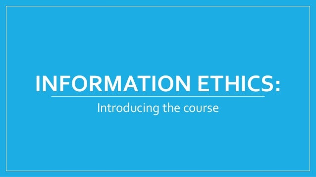 INFORMATION ETHICS: Introducing the course