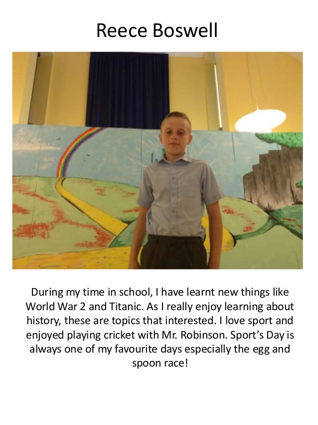 Reece Boswell During my time in school, I have learnt new things like World War 2 and Titanic. As I really enjoy learning ...