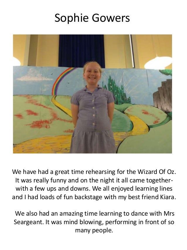 Sophie Gowers We have had a great time rehearsing for the Wizard Of Oz. It was really funny and on the night it all came t...