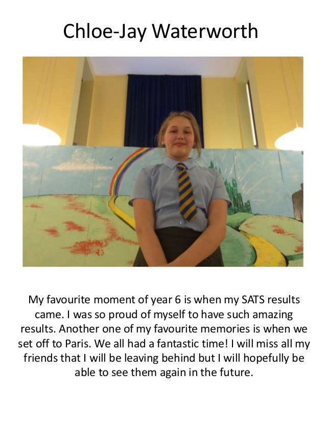 Chloe-Jay Waterworth My favourite moment of year 6 is when my SATS results came. I was so proud of myself to have such ama...