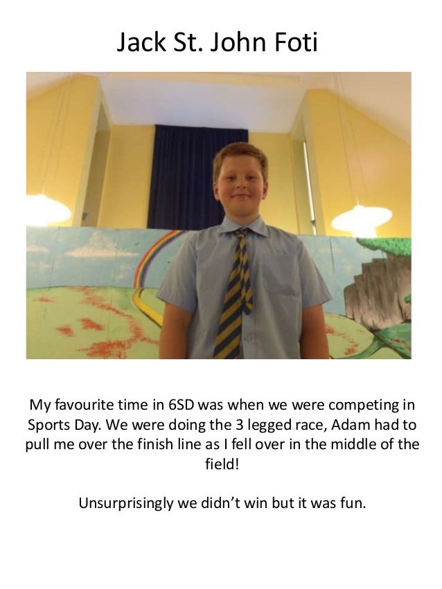 Jack St. John Foti My favourite time in 6SD was when we were competing in Sports Day. We were doing the 3 legged race, Ada...