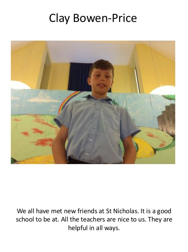 Clay Bowen-Price We all have met new friends at St Nicholas. It is a good school to be at. All the teachers are nice to us...