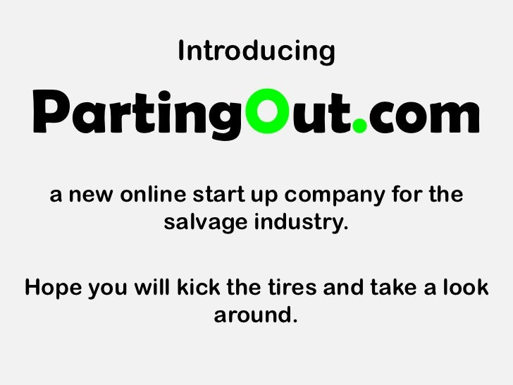 IntroducingPartingOut.com  a new online start up company for the            salvage industry.Hope you will kick the tires ...