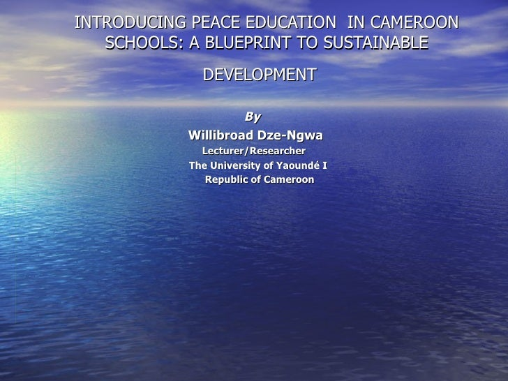 INTRODUCING PEACE EDUCATION  IN CAMEROON SCHOOLS: A BLUEPRINT TO SUSTAINABLE DEVELOPMENT   By  Willibroad Dze-Ngwa Lecture...