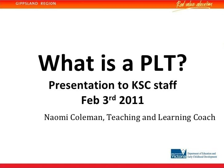 What is a PLT?Presentation to KSC staffFeb 3rd 2011<br />Naomi Coleman, Teaching and Learning Coach<br />