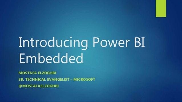 Introducing Power BI Embedded MOSTAFA ELZOGHBI SR. TECHNICAL EVANGELIST – MICROSOFT @MOSTAFAELZOGHBI