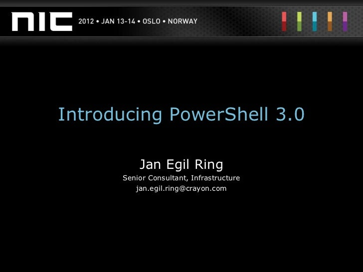 Introducing PowerShell 3.0          Jan Egil Ring      Senior Consultant, Infrastructure         jan.egil.ring@crayon.com