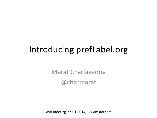 Introducing prefLabel.org Marat Charlaganov @charmarat  WAI meeting 27-01-2014, VU Amsterdam
