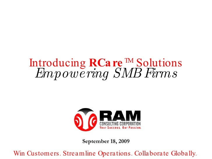 Empowering SMB Firms Introducing  RCare TM  Solutions September 18, 2009 Win Customers. Streamline Operations. Collaborate...