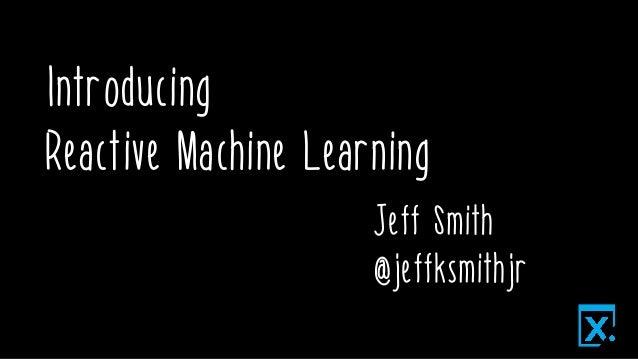 Introducing Reactive Machine Learning Jeff Smith @jeffksmithjr