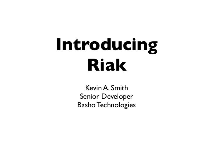 Introducing     Riak      Kevin A. Smith    Senior Developer   Basho Technologies