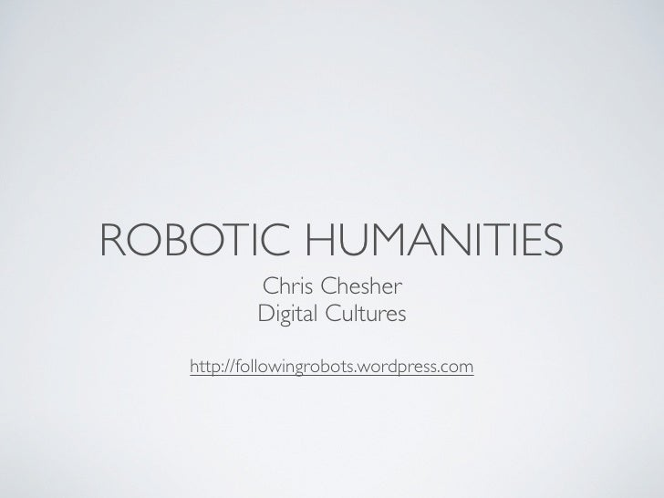 ROBOTIC HUMANITIES           Chris Chesher           Digital Cultures   http://followingrobots.wordpress.com
