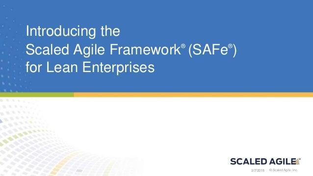 © Scaled Agile, Inc. © Scaled Agile, Inc. Introducing the Scaled Agile Framework® (SAFe® ) for Lean Enterprises 3/7/2018