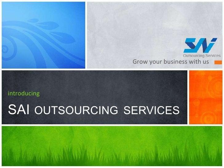 <ul><li>Grow your business with us  </li></ul>introducing SAI   OUTSOURCING   SERVICES