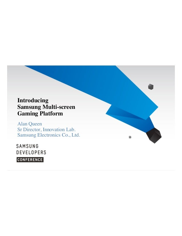 Introducing Samsung Multi-screen Gaming Platform Alan Queen Sr Director, Innovation Lab. Samsung Electronics Co., Ltd.