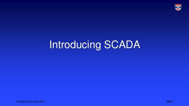 Introdocing Scada, 2013 Slide 1 Introducing SCADA