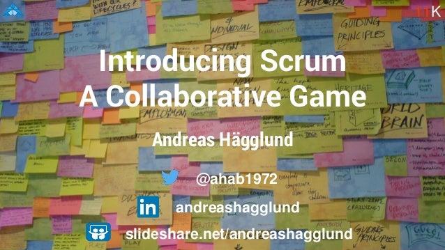 Andreas Hägglund Introducing Scrum A Collaborative Game 11K slideshare.net/andreashagglund @ahab1972 andreashagglund