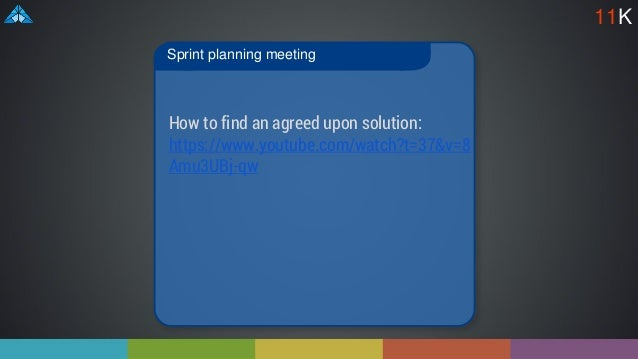 Sprint planning meeting 11K How to find an agreed upon solution: https://www.youtube.com/watch?t=37&v=8 Amu3UBj-qw