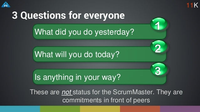 3 Questions for everyone These are not status for the ScrumMaster. They are commitments in front of peers What did you do ...