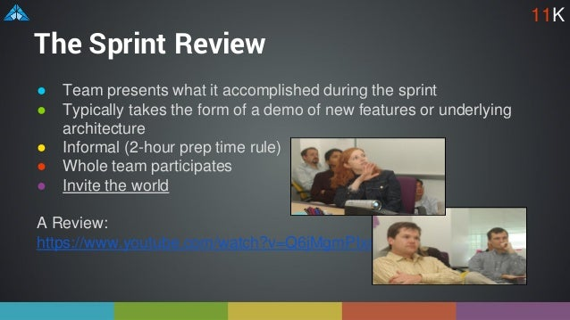 The Sprint Review ● Team presents what it accomplished during the sprint ● Typically takes the form of a demo of new featu...