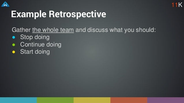 Example Retrospective Gather the whole team and discuss what you should: ● Stop doing ● Continue doing ● Start doing 11K