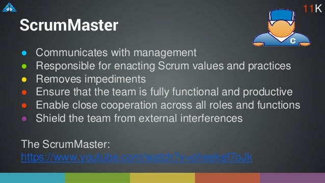 ScrumMaster ● Communicates with management ● Responsible for enacting Scrum values and practices ● Removes impediments ● E...