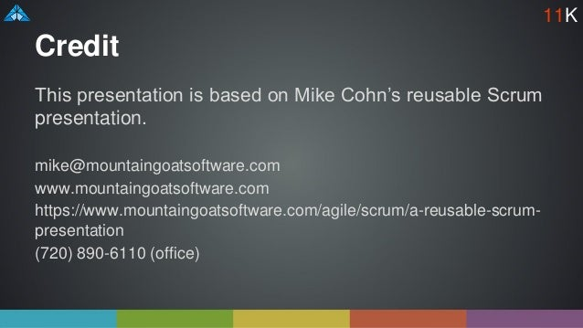Credit This presentation is based on Mike Cohn's reusable Scrum presentation. mike@mountaingoatsoftware.com www.mountaingo...