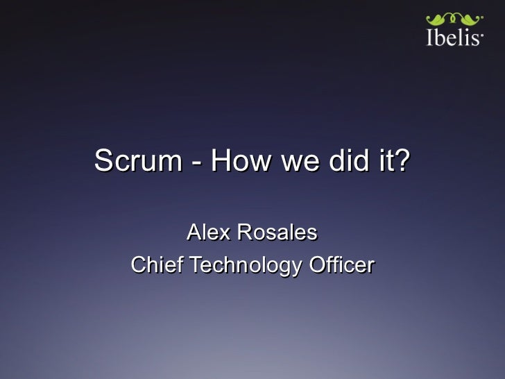 Scrum - How we did it?        Alex Rosales  Chief Technology Officer