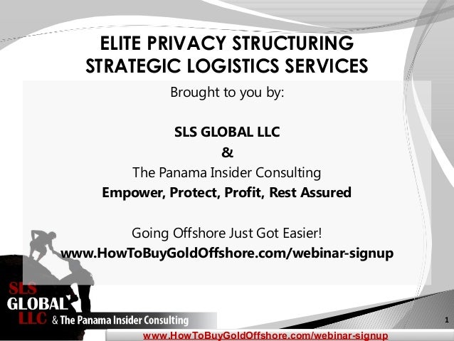 1 www.HowToBuyGoldOffshore.com/webinar-signup ELITE PRIVACY STRUCTURING STRATEGIC LOGISTICS SERVICES Brought to you by: SL...