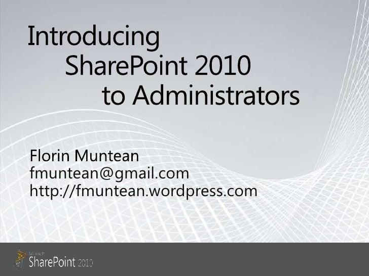 Introducing SharePoint 2010 to Administrators<br />Florin Muntean<br />fmuntean@gmail.com<br />http://fmuntean.wordpres...