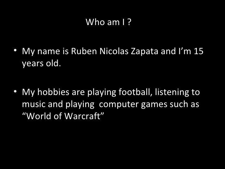<ul><li>Who am I ? </li></ul><ul><li>My name is Ruben Nicolas Zapata and I'm 15 years old. </li></ul><ul><li>My hobbies ar...
