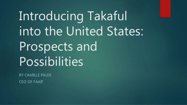 Introducing Takaful into the United States: Prospects and Possibilities BY CAMILLE PALDI CEO OF FAAIF