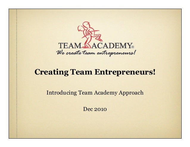 Creating Team Entrepreneurs! Introducing Team Academy Approach Dec 2010