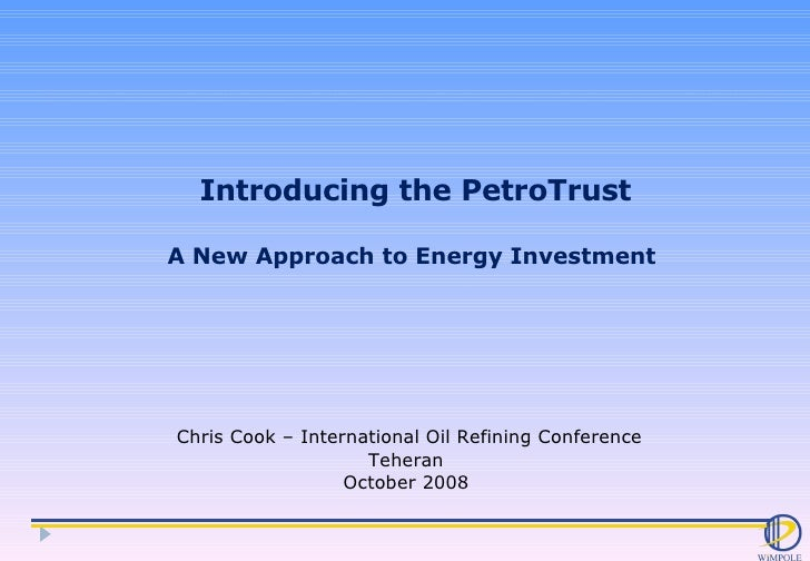 Introducing the PetroTrust A New Approach to Energy Investment  Chris Cook – International Oil Refining Conference Teheran...
