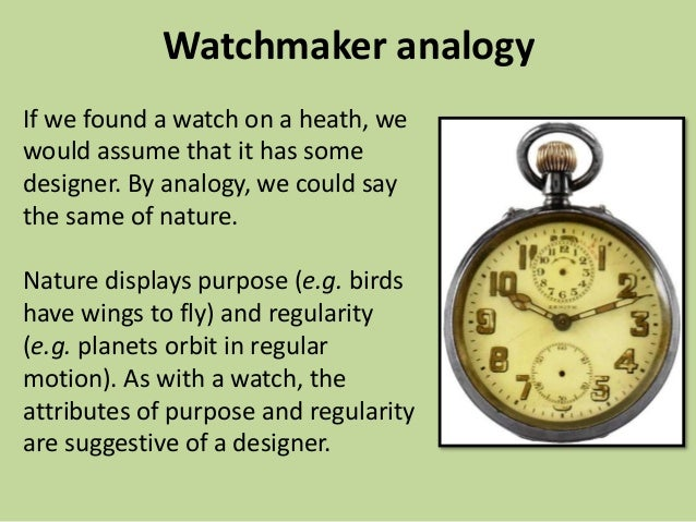 an analogy of the world and the universe in william paleys the watch and the watchmaker The classic statement of the teleological argument is that of william paley in his natural theology paley likened the universe to a watch like a watch, he said, the universe consists of many complex parts functioning in harmony towards some useful end.