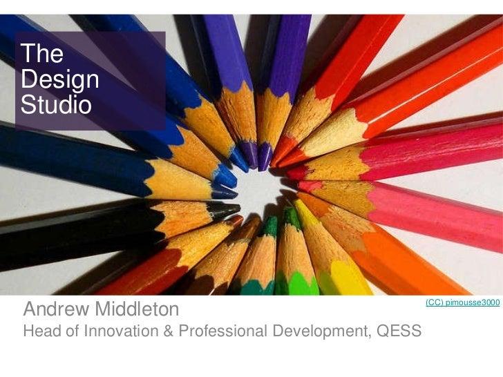 The Design Studio <ul><li>Andrew Middleton </li></ul><ul><li>Head of Innovation & Professional Development, QESS </li></ul...