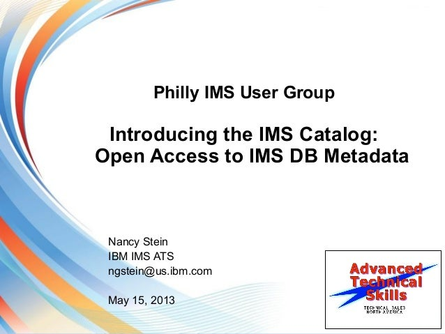 Philly IMS User GroupIntroducing the IMS Catalog:Open Access to IMS DB MetadataNancy SteinIBM IMS ATSngstein@us.ibm.comMay...