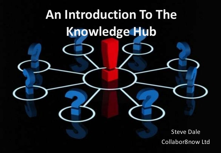 An Introduction To The Knowledge Hub Steve Dale Collabor8now Ltd http://www.local.gov.uk/knowledgehub