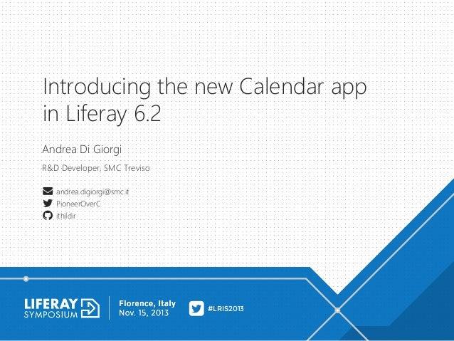 Introducing the new Calendar app in Liferay 6.2 Andrea Di Giorgi R&D Developer, SMC Treviso andrea.digiorgi@smc.it Pioneer...