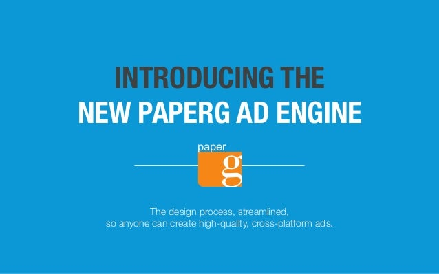 INTRODUCING THE NEW PAPERG AD ENGINE The design process, streamlined, so anyone can create high-quality, cross-platform ad...