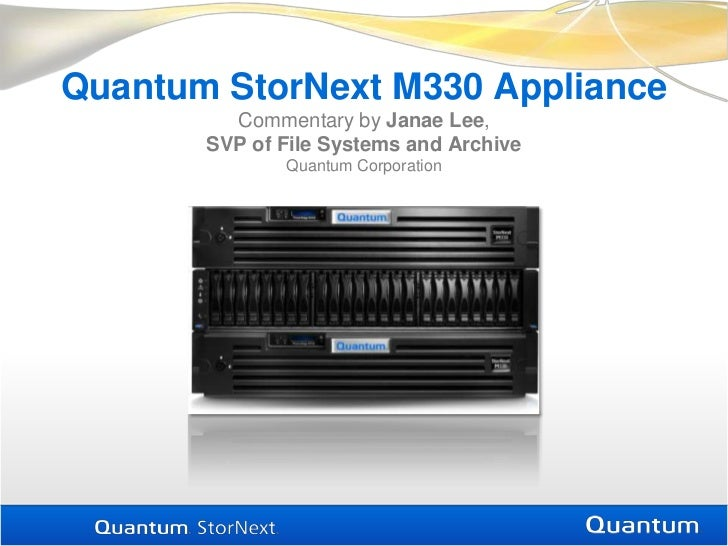 Quantum StorNext M330 ApplianceCommentary by Janae Lee, SVP of File Systems and ArchiveQuantum Corporation<br />