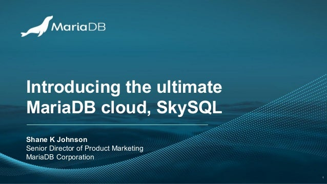 Introducing the ultimate MariaDB cloud, SkySQL Shane K Johnson Senior Director of Product Marketing MariaDB Corporation 1